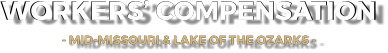 WORKERS' COMPENSATION - MID-MISSOURI & LAKE OF THE OZARKS -   WORKERS' COMPENSATION - MID-MISSOURI & LAKE OF THE OZARKS -